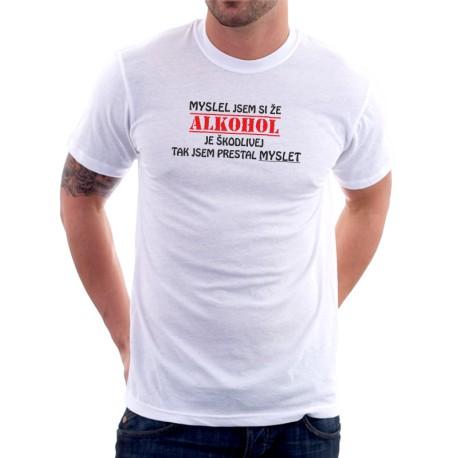 Myslel jsem si, že alkohol je škodlivej, tak jsem přestal myslet   - Pánské Tričko s vtipným potiskem
