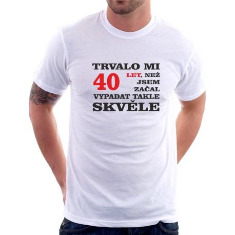 Narozeninový dárek k oslavě 40ti let.Pánské tričko s potiskem trvalo mi 40 let, než jsem začal vypadat takhle dobře.