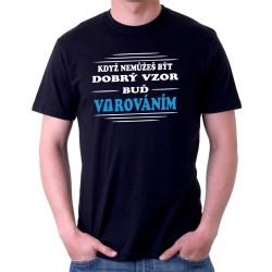 Pánské tričko Když nemůžeš být dobrý vzor Buď varováním, dárek pro chlapce
