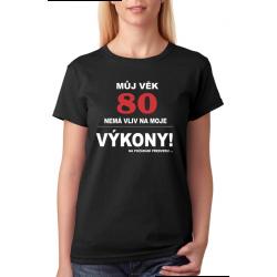 Dámské tričko Můj věk 80 nemá vliv na moje výkony, na požádání předvedu.