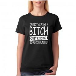 Dámské tričko I´m not Always Bitch Just Kidding Go Fuck Yourself