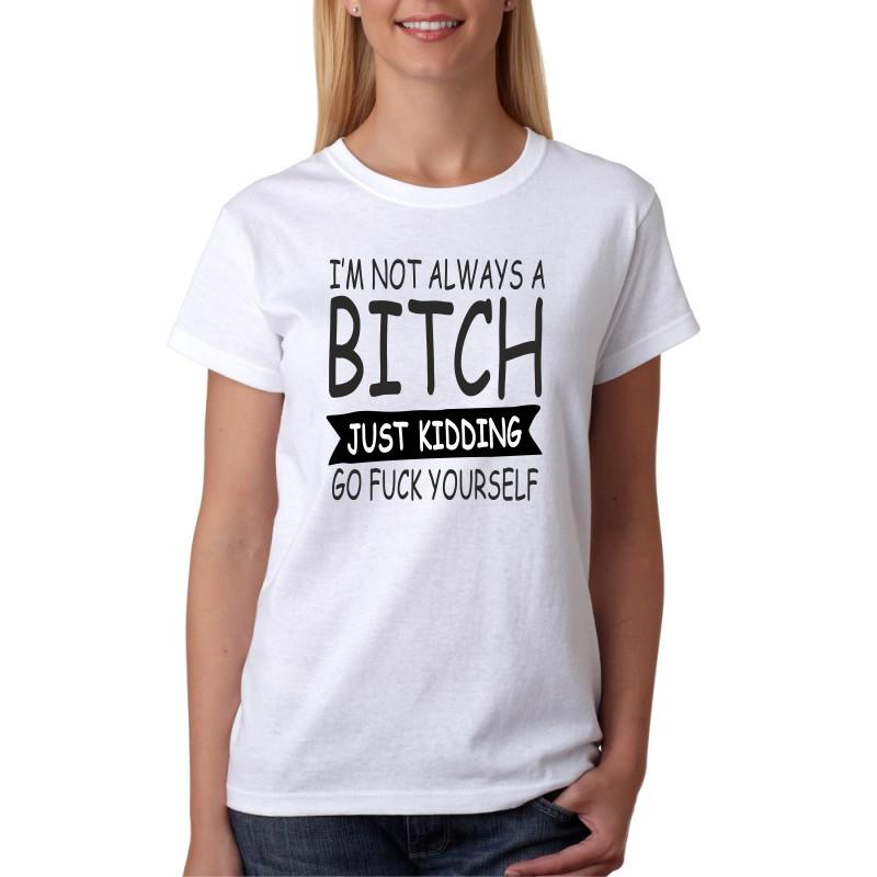 ... I`m not Always Bitch Just Kidding Go Fuck Yourself - Dámské Tričko s  vtipným ... cfe7d7dc87