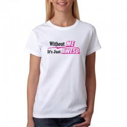 Without Me It`s Just Aweso  - Dámské Tričko s vtipným potiskem